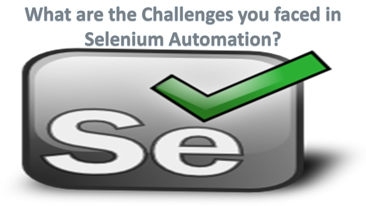 What are the Challenges you faced in Selenium Automation?